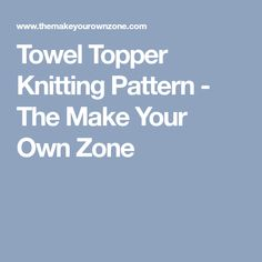 Towel Topper Knitting Pattern - The Make Your Own Zone