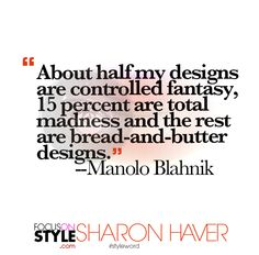 """About half my designs are controlled fantasy, 15 percent are total madness and the rest are bread-and-butter designs."" - Manolo Blahnik  For more daily stylist tips + style inspiration, visit: https://focusonstyle.com/styleword/ #fashionquote #styleword"