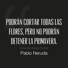 Frases de -Pablo Neruda imagenes de amor Podrán cortar todas las flores, Pero no podrán detener la primavera. -Pablo Neruda