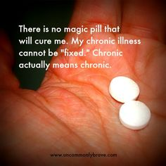 "There is no magic pill that will cure me. My chronic illness cannot be""fixed."" Chronic actually means chronic. A blog post for the newly diagnosed. www.uncommonlybrave.com"