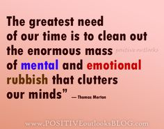 """""""The greatest need of our time is to clean out the enormous mass of mental and emotional rubbish that clutters our minds"""" — Thomas Merton"""