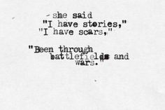 I've been through invisible battlefields and secret wars. Would you like to see my scars? Would you like to hear my stories?