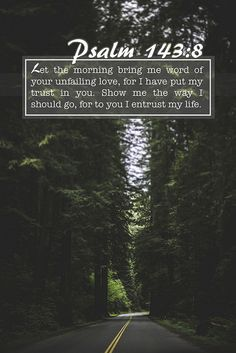 Psalm 143:8 Let the morning bring me word of your unfailing love,     for I have put my trust in you. Show me the way I should go,     for to you I entrust my life.