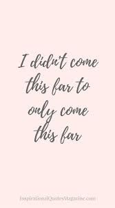 Image result for inspirational quotes I didn't come this far to only come this far.... stay fierce