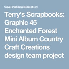Terry's Scrapbooks: Graphic 45 Enchanted Forest Mini Album Country Craft Creations design team project