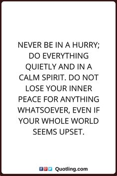 peace of mind quotes Never be in a hurry; do everything quietly and in a calm spirit. Do not lose your inner peace for anything whatsoever, even if your whole world seems upset.