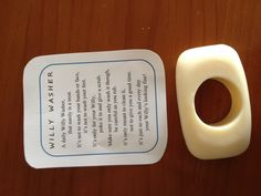 Willy Washer bar of soap lol. great little gag gift for the cheeky minded person.  I stole the poem from the Internet but put the hole in the soap myself. Home brand soap was easiest to use if you we're wanting to try this yourself.