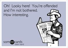 Oh! Looky here! You're offended and I'm not bothered. How interesting.
