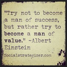 """Try not to be come a man of success, but rather try to become a man of value.""  ~ Albert Einstein  #addvalue =  #success"