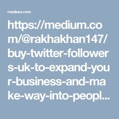 https://medium.com/@rakhakhan147/buy-twitter-followers-uk-to-expand-your-business-and-make-way-into-peoples-list-of-must-have-f7dffcd1ec05#.s9f46bq0l