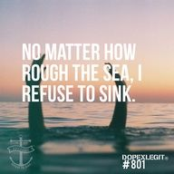 """"""" No matter how rough the sea, I refuse to sink """""""