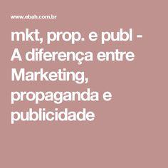 mkt, prop. e publ - A diferença entre Marketing, propaganda e publicidade