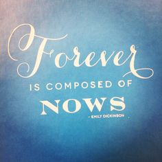Forever is composed of nows. #EmilyDickinson #inspiration #quote #MondayMotivation