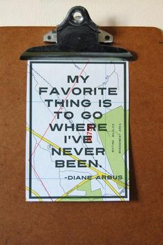My favorite thing is to go where I've never been. - Diane Arbus