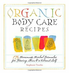 Organic Body Care Recipes: 175 Homemade Herbal Formulas for Glowing Skin & a Vibrant Self:Amazon:Books
