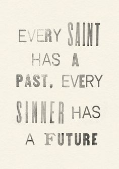 Every saint has a past, every sinner has a future ... I love this!!