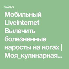 Мобильный LiveInternet Вылечить болезненные наросты на ногах | Моя_кулинарная_книга - Дневник Моя_кулинарная_книга |