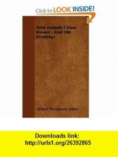 Wild Animals I Have Known - And 200 Drawings (9781446062289) Ernest Thompson Seton , ISBN-10: 1446062287  , ISBN-13: 978-1446062289 ,  , tutorials , pdf , ebook , torrent , downloads , rapidshare , filesonic , hotfile , megaupload , fileserve