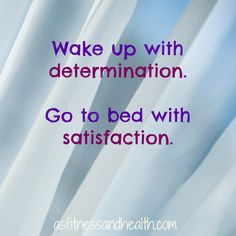 """""""Wake up with determination. Go to bed with satisfaction."""" Always stay true to yourself, but tackle each day with the determination to be your best. Love this quote. Very inspirational and motivational!"""