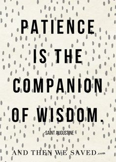 """Patience is the com"