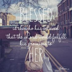 Blessed is she who has believed that the LORD will fulfill His promises to her.   Luke 1:45