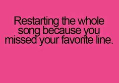 Restarting the whole song because you missed your favorite line.