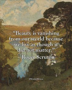 """""""Beauty is vanishing from our world because we live as though it did not matter."""" – Roger Scruton"""