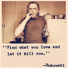 """Find what you love and let it kill you."" Charles Bukowski"