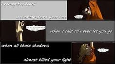 """""""I remember tears streaming down your face when I said I'd never let you go. When all those shadows almost killed your light..."""" :("""