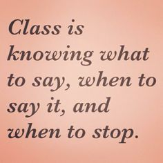 so true- but some people lack class even when they stay quiet. Lol