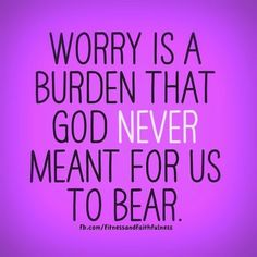 worry is a burden God NEVER meant for us to bear