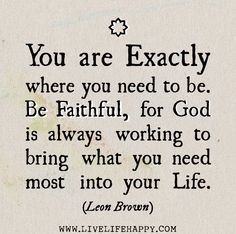 You are exactly where you need to be. Be faithful, for God is always working to bring what you need most into your life.