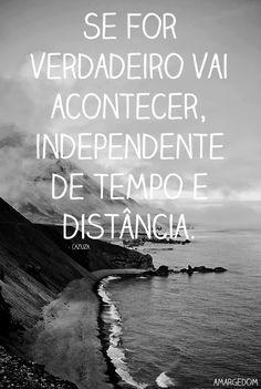 Se for verdadeiro vai acontecer, independente de tempo e distância.