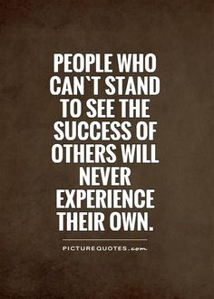 People who can`t stand to see the success of others will never experience their own. Picture Quotes.