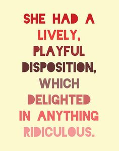 """She had a lively, playful disposition, which delighted in anything ridiculous.""                  - Jane Austen, Pride & Prejudice"