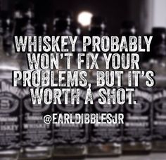 "Whiskey won't fix your problems, but it's worth a shot. Whiskey is my ""forget the stupid shit in your life for a night and have a damn good time that you'll regret in the morning! Which is why I mostly stick to beer! Whiskey Girl, Alcohol Quotes, Alcohol Humor, Whiskey Quotes, Liquor Quotes, Bourbon Quotes, Funny Quotes, Life Quotes, Qoutes"
