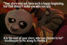 """""""Your story may not have such a happy beginning, but that doesn't make you who you are. It is the rest of your story, who you choose to be!"""" —Soothsayer to Po, Kung Fu Panda 2"""