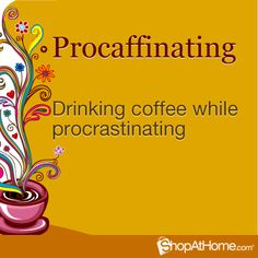 PROCAFFINATING DRINKING COFFEE WHILE PROCRASTINATING    lol