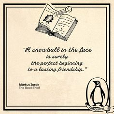 This quote describes the beginning of a friendship that could be broken by no living force. When Rudy first saw Liesel during a soccer game, he threw a snowball in her face to introduce himself. This type of behavior continued between the two characters for the remainder of the book. Even though they called each other rude names, the two love birds were now forever friends. Who could have ever imagined that a snowball would start an everlasting friendship.