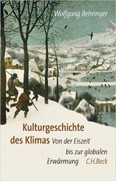 Kulturgeschichte des Klimas: Von der Eiszeit bis zur globalen Erwärmung: Amazon.de: Wolfgang Behringer: Bücher