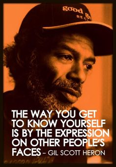"""The way you get to know yourself is by the expressions on other people's faces"" Gil Scott Heron"