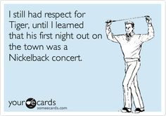 I still had respect for Tiger, until I learned that his first night out on the town was a Nickelback concert.