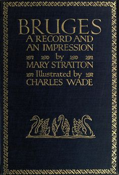 'Bruges' by Mary Stratton; illust. by Charles Wade. B. T. Batsford, Ltd., London; C. Scribner's Sons, New York, 1914