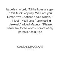 """Cassandra Clare - """"Isabelle snorted, """"All the boys are gay. In this truck, anyway. Well, not you, Simon.""""""""You..."""". humor, funny, cassandra-clare, mortal-instruments, gay, magnus-bane, simon-lewis, city-of-lost-souls, isabelle-lightwood, bisexual, alec-lightwood"""