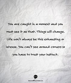 You are caught in a moment and you must see it as that. Things will change. Life won't always be this exhausting or intense. You can't see around corners so you have to trust your instinct.