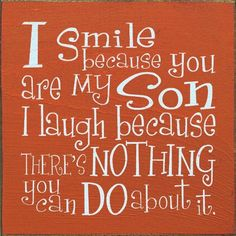 ❤ I smile because you are my son, I laugh because there's nothing you can do about it. Love You!