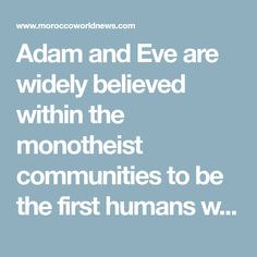 Adam and Eve are widely believed within the monotheist communities to be the first humans who ever existed.
