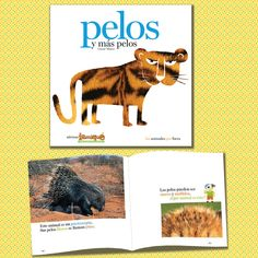 PELOS Y MÁS PELOS ¿Qué animal es éste? ¿Cómo son sus pelos? ¿Gruesos, enrulados, filosos, suaves, coloridos? Con el desafío de descubrir de qué animal se trata, este libro describe cómo son los pelos de algunos animales y para qué les sirven. Texto, información e imágenes unidos para jugar, descubrir y aprender sobre diversidad y adaptación. Ideal para que los más pequeños den sus primeros pasos en la ciencia. Autora: Cassie Mayer
