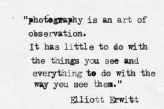 Photography is an art of observation. It has little to do with the things you see and everything to do with the way you see them. ~elliot Erwitt