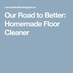 Our Road to Better: Homemade Floor Cleaner